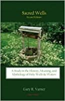 Sacred Wells: A Study In The History, Meaning, And Mythology Of Holy Wells & Waters