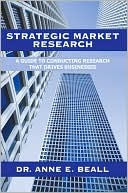 Strategic Market Research: A Guide to Conducting Research That Drives Businesses Anne E. Beall