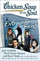 Chicken Soup for the Soul: Extraordinary Teens: Personal Stories and Advice from Today's Most Insp