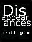 Disappearances Luke T. Bergeron