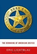 Bushs Law: The Remaking of American Justice Eric Lichtblau