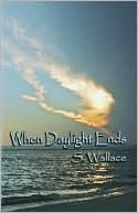 When Daylight Ends  by  S. Wallace