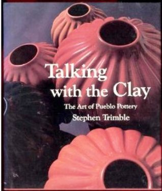 Talking With The Clay: The Art Of Pueblo Pottery  by  Stephen Trimble