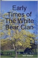 Early Times Of The White Bear Clan  by  Will Welton