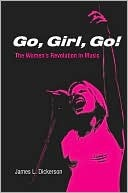 Go, Girl, Go! The Womens Revolution In Music  by  James L. Dickerson