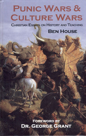 Punic Wars & Culture Wars: Christian Essays On History And Teaching Ben House