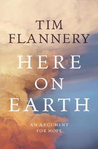 Here On Earth: An Argument For Hope  by  Tim Flannery