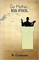 Our Mother HIS FOOL  by  B. Gainous