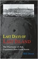 Last Days of Last Island: The Hurricane of 1856, Louisianas First Great Storm Bill Dixon