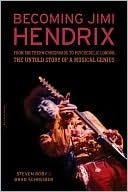 Becoming Jimi Hendrix: From Southern Crossroads to Psychedelic London the Untold Story of a Musical Genius Steven Roby