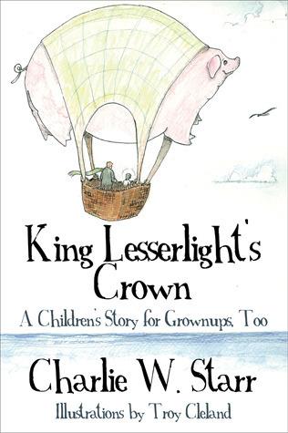 King Lesserlights Crown: A Childrens Story for Grownups, Too  by  Charlie W. Starr