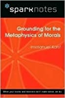 Grounding for the Metaphysics of Morals (SparkNotes Philosophy Guide)