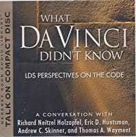 What Da Vinci Didn't Know: LDS Perspectives on the Code: A Conversation With Richard Neitzel Holzapfel, Eric D. Huntsman, Andrew C. Skinner, And Thomas A. Wayment