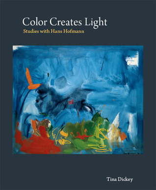 Color Creates Light: Studies with Hans Hofmann  by  Tina Dickey