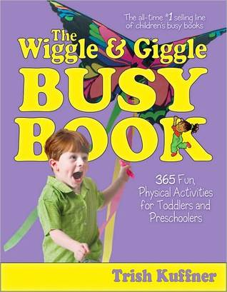The Wiggle & Giggle Busy Book: 365 Fun, Physical Activities for Toddlers and Preschoolers  by  Trish Kuffner