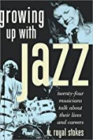 Growing Up with Jazz: Twenty-Four Musicians Talk about Their Lives and Careers: Twenty-Four Musicians Talk about Their Lives and Careers
