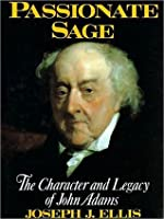 Passionate Sage: The Character and Legacy of John Adams: The Character and Legacy of John Adams