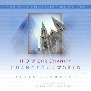 How Christianity Changed the World Alvin J. Schmidt