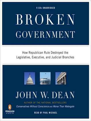 Broken Government: How Republican Rule Destroyed the Legislative, Executive, and Judicial Branches  by  John W. Dean