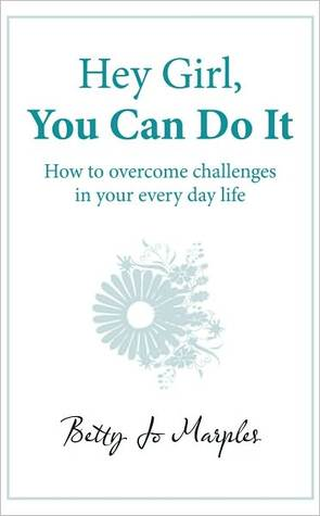 Hey Girl, You Can Do It: How to Overcome Challenges in Your Every Day Life  by  Betty Jo Marples