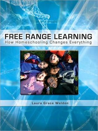 Free Range Learning: How Home-Schooling Changes Everything Laura Grace Weldon