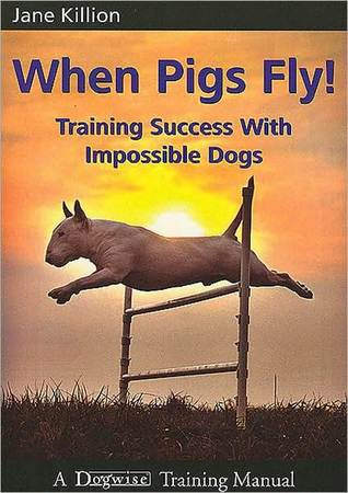 When Pigs Fly: Training Success with Impossible Dogs Jane Killion