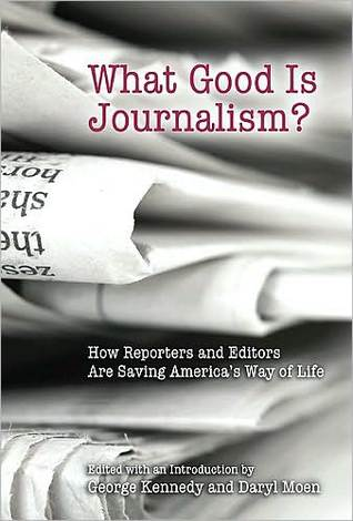 What Good Is Journalism?: How Reporters and Editors Are Saving Americas Way of Life  by  George Kennedy