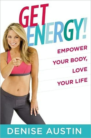 Get Energy!: Empower Your Body, Love Your Life Denise Austin
