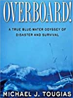 Overboard!: A True Bluewater Odyssey of Disaster and Survival: A True Bluewater Odyssey of Disaster and Survival