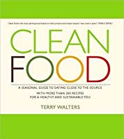 Clean Food: A Seasonal Guide to Eating Close to the Source with More Than 200 Recipes for a Healthy and Sustaina