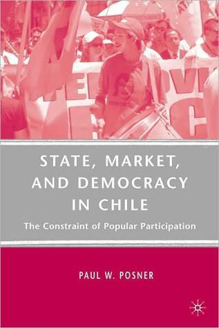 State, Market, and Democracy in Chile: The Constraint of Popular Participation Paul W. Posner