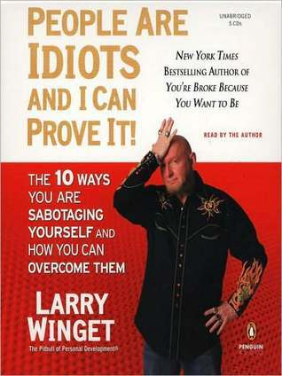 People Are Idiots and I Can Prove It!: The 10 Ways You Are Sabotaging Yourself and How You Can Overcome Them Larry Winget