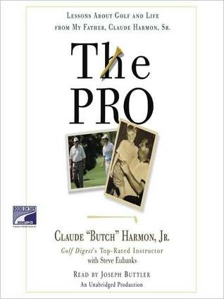 The Pro: Lessons About Golf and Life from My Father, Claude Harmon, Sr.  by  Butch Harmon