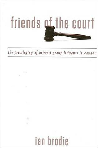 Friends of the Court: The Privileging of Interest Group Litigants in Canada Ian Brodie