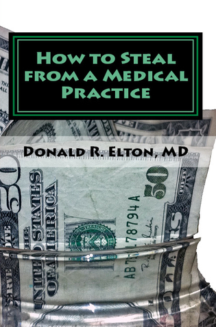 How to Steal From A Medical Practice: ... And How To Prevent It  by  Donald R. Elton