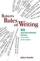 Robert's Rules of Writing: 101 Unconventional Lessons Every Writer Needs to Know