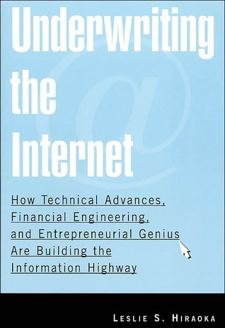 Underwriting the Internet: How Technical Advances, Financial Engineering, and Entrepreneurial Genius Are Building the Information Highway Leslie S. Hiraoka