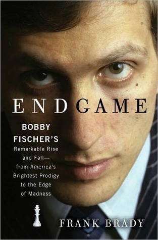 Endgame: Bobby Fischers Remarkable Rise and Fall - From Americas Brightest Prodigy to the Edge of Madness Frank Brady