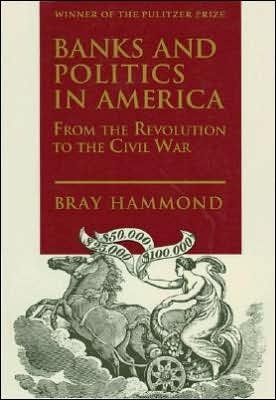 Banks and Politics in America from the Revolution to the Civil War Bray Hammond