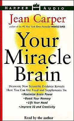 Your Miracle Brain: Dramatic New Scientific Evidence Reveals How You Can Use Food and Supplements To: Maximize Brain Power, Boost Your Mem  by  Jean Carper