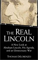 Real Lincoln: A New Look at Abraham Lincoln, His Agenda, and an Unnecessary War