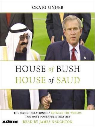 House of Bush, House of Saud: The Secret Relationship Between the Worlds Two Most Powerful Dynasties Craig Unger