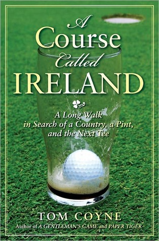 A Course Called Ireland: A Long Walk in Search of a Country, a Pint, and the Next Tee Tom Coyne
