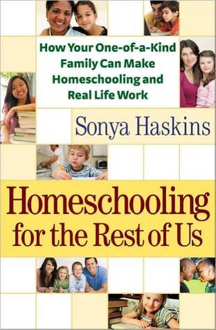 Homeschooling for the Rest of Us: How Your One-Of-A-Kind Family Can Make Homeschooling and Real Life Work  by  Sonya Haskins