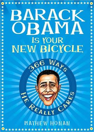 Barack Obama Is Your New Bicycle: 366 Ways He Really Cares  by  Mathew Honan