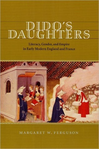 Didos Daughters: Literacy, Gender, and Empire in Early Modern England and France  by  Margaret Ferguson