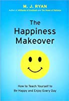 The Happiness Makeover: How to Teach Yourself to Be Happy and Enjoy Everyday