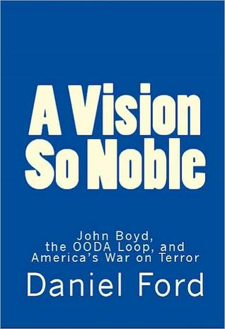 A Vision So Noble: John Boyd, the OODA Loop, and Americas War on Terror Daniel Ford