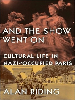And the Show Went On: Cultural Life in Nazi-Occupied Paris Alan Riding