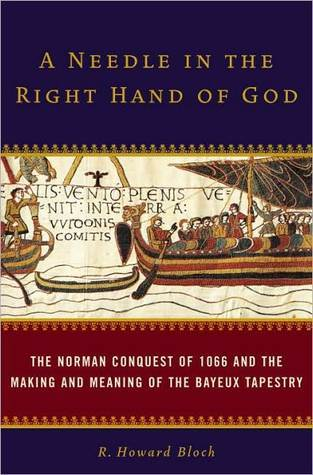 A Needle in the Right Hand of God: The Norman Conquest of 1066 and the Making and Meaning of the Bayeux Tapestry R. Howard Bloch